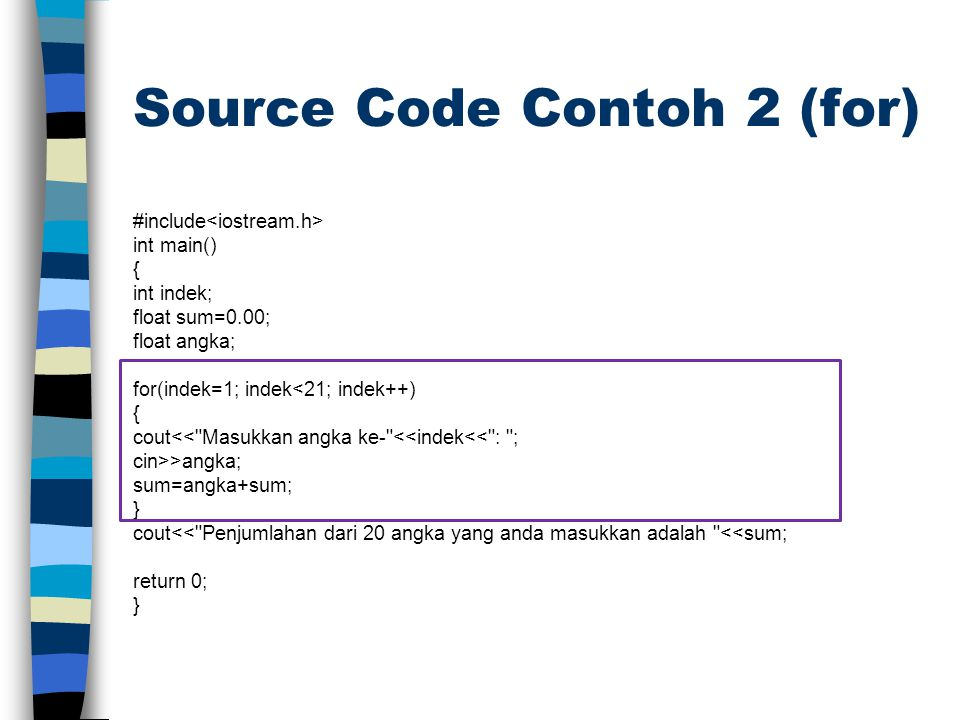 Source Code Contoh 2 (for) #include int main() { int indek; float sum=0.00; float angka; for(indek=1; indek<21; indek++) { cout<<