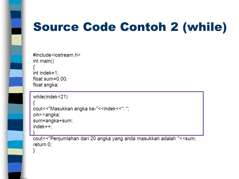 Source Code Contoh 2 (while) #include int main() { int indek=1; float sum=0.00; float angka; while(indek<21) { cout<<