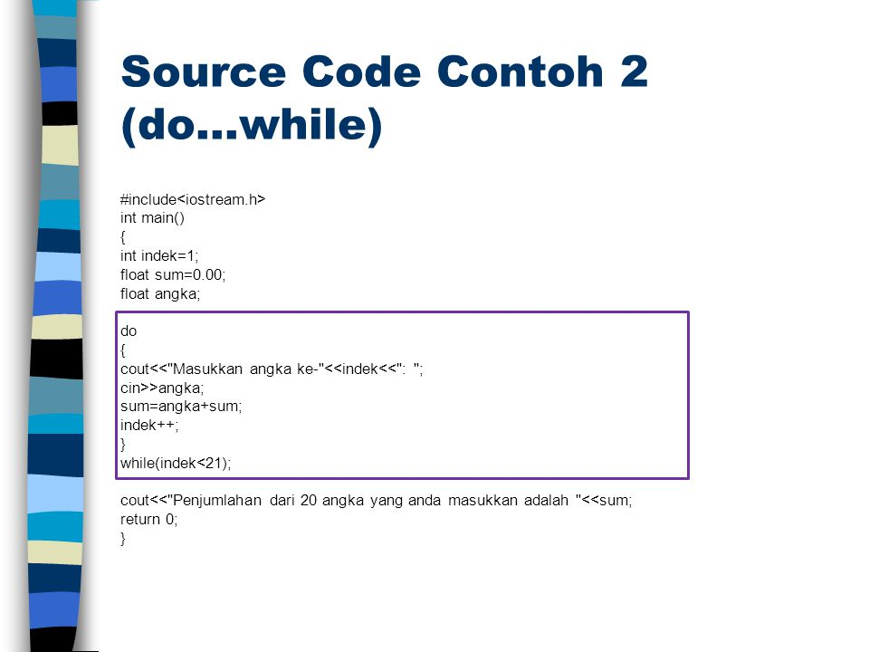 Source Code Contoh 2 (do…while) #include int main() { int indek=1; float sum=0.00; float angka; do { cout<<