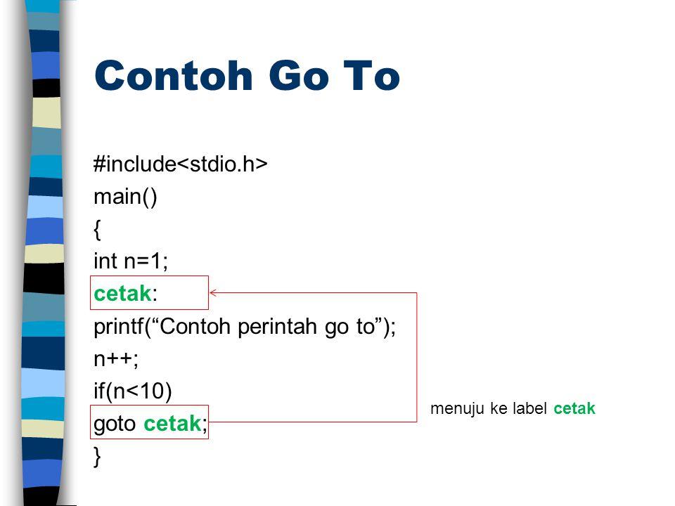 Contoh Go To #include main() { int n=1; cetak: printf( Contoh perintah go to ); n++; if(n<10) goto cetak; } menuju ke label cetak