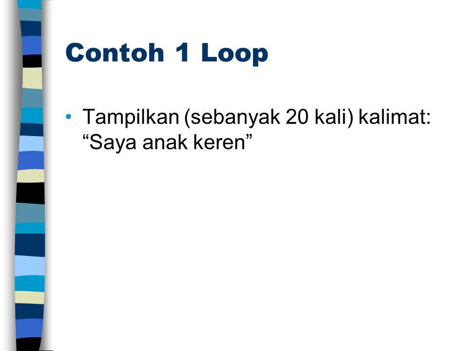 Contoh 1 Loop Tampilkan (sebanyak 20 kali) kalimat: Saya anak keren