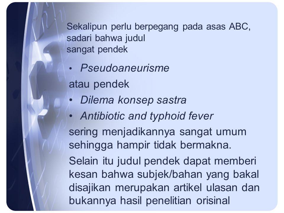 Sekalipun perlu berpegang pada asas ABC, sadari bahwa judul sangat pendek Pseudoaneurisme atau pendek Dilema konsep sastra Antibiotic and typhoid fever sering menjadikannya sangat umum sehingga hampir tidak bermakna.