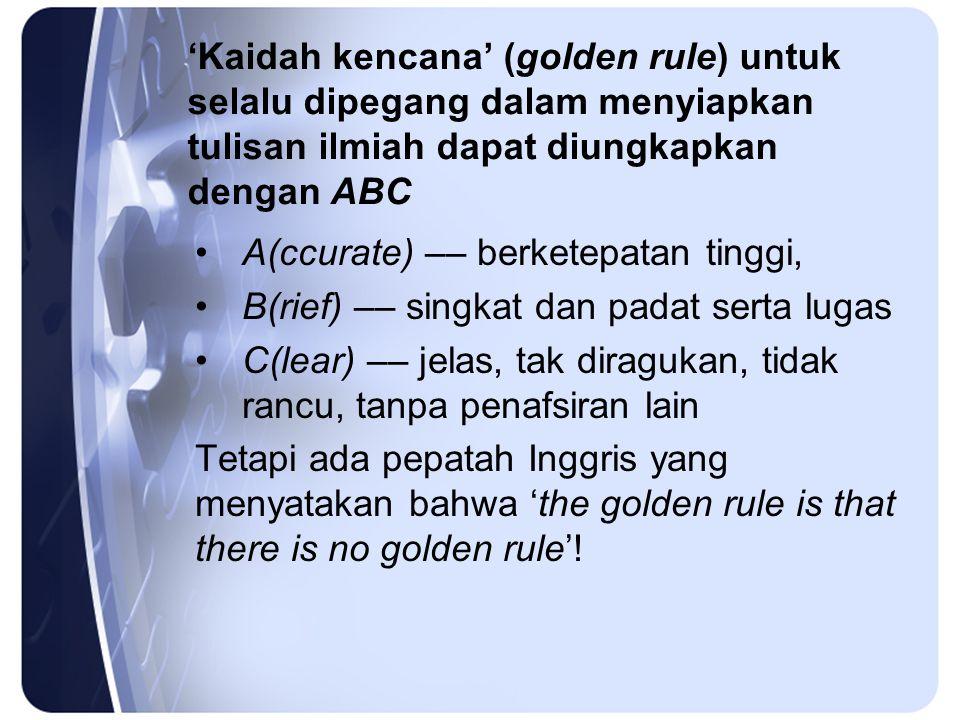 'Kaidah kencana' (golden rule) untuk selalu dipegang dalam menyiapkan tulisan ilmiah dapat diungkapkan dengan ABC A(ccurate) –– berketepatan tinggi, B(rief) –– singkat dan padat serta lugas C(lear) –– jelas, tak diragukan, tidak rancu, tanpa penafsiran lain Tetapi ada pepatah Inggris yang menyatakan bahwa 'the golden rule is that there is no golden rule'!
