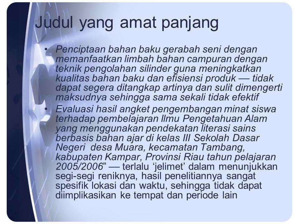 Judul yang amat panjang Penciptaan bahan baku gerabah seni dengan memanfaatkan limbah bahan campuran dengan teknik pengolahan silinder guna meningkatkan kualitas bahan baku dan efisiensi produk –– tidak dapat segera ditangkap artinya dan sulit dimengerti maksudnya sehingga sama sekali tidak efektif Evaluasi hasil angket pengembangan minat siswa terhadap pembelajaran Ilmu Pengetahuan Alam yang menggunakan pendekatan literasi sains berbasis bahan ajar di kelas III Sekolah Dasar Negeri desa Muara, kecamatan Tambang, kabupaten Kampar, Provinsi Riau tahun pelajaran 2005/2006 –– terlalu 'jelimet' dalam menunjukkan segi-segi reniknya, hasil penelitiannya sangat spesifik lokasi dan waktu, sehingga tidak dapat diimplikasikan ke tempat dan periode lain