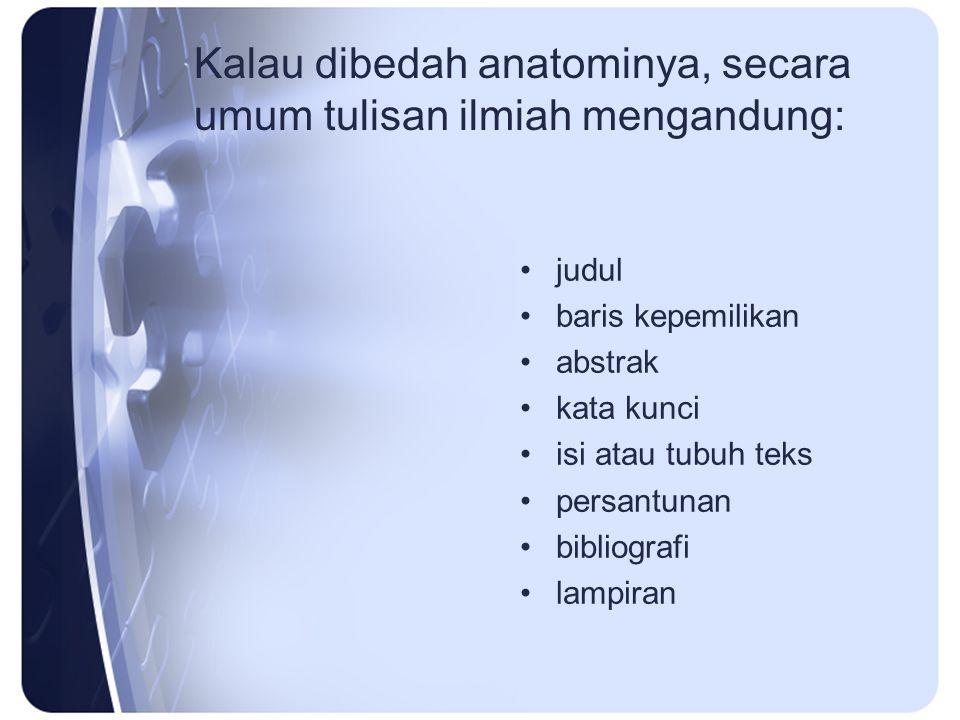 Kalau dibedah anatominya, secara umum tulisan ilmiah mengandung: judul baris kepemilikan abstrak kata kunci isi atau tubuh teks persantunan bibliograf