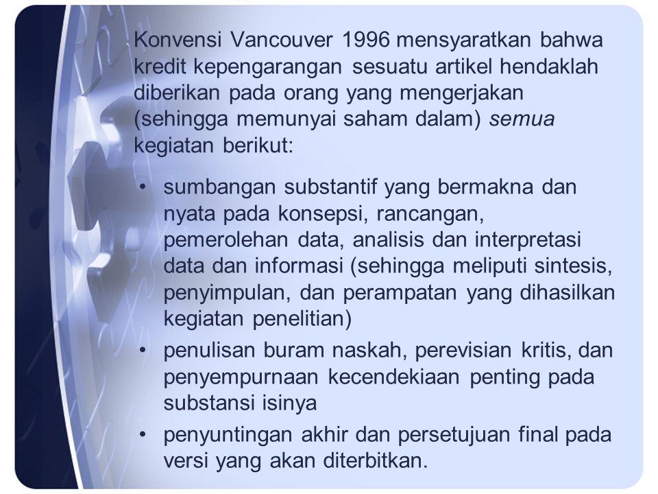 Konvensi Vancouver 1996 mensyaratkan bahwa kredit kepengarangan sesuatu artikel hendaklah diberikan pada orang yang mengerjakan (sehingga memunyai saham dalam) semua kegiatan berikut: sumbangan substantif yang bermakna dan nyata pada konsepsi, rancangan, pemerolehan data, analisis dan interpretasi data dan informasi (sehingga meliputi sintesis, penyimpulan, dan perampatan yang dihasilkan kegiatan penelitian) penulisan buram naskah, perevisian kritis, dan penyempurnaan kecendekiaan penting pada substansi isinya penyuntingan akhir dan persetujuan final pada versi yang akan diterbitkan.