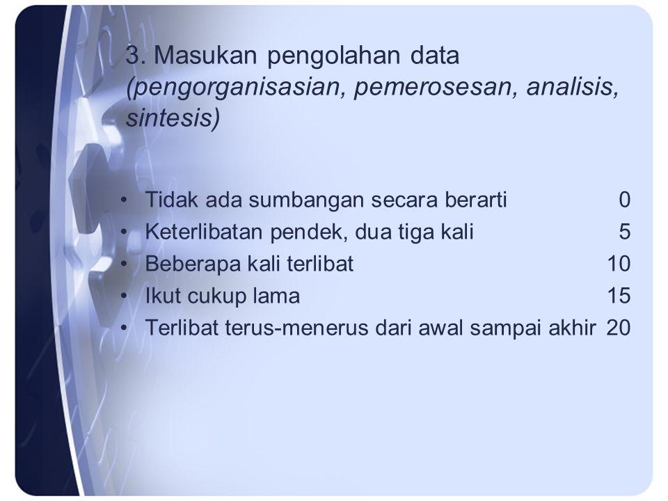 3. Masukan pengolahan data (pengorganisasian, pemerosesan, analisis, sintesis) Tidak ada sumbangan secara berarti0 Keterlibatan pendek, dua tiga kali5