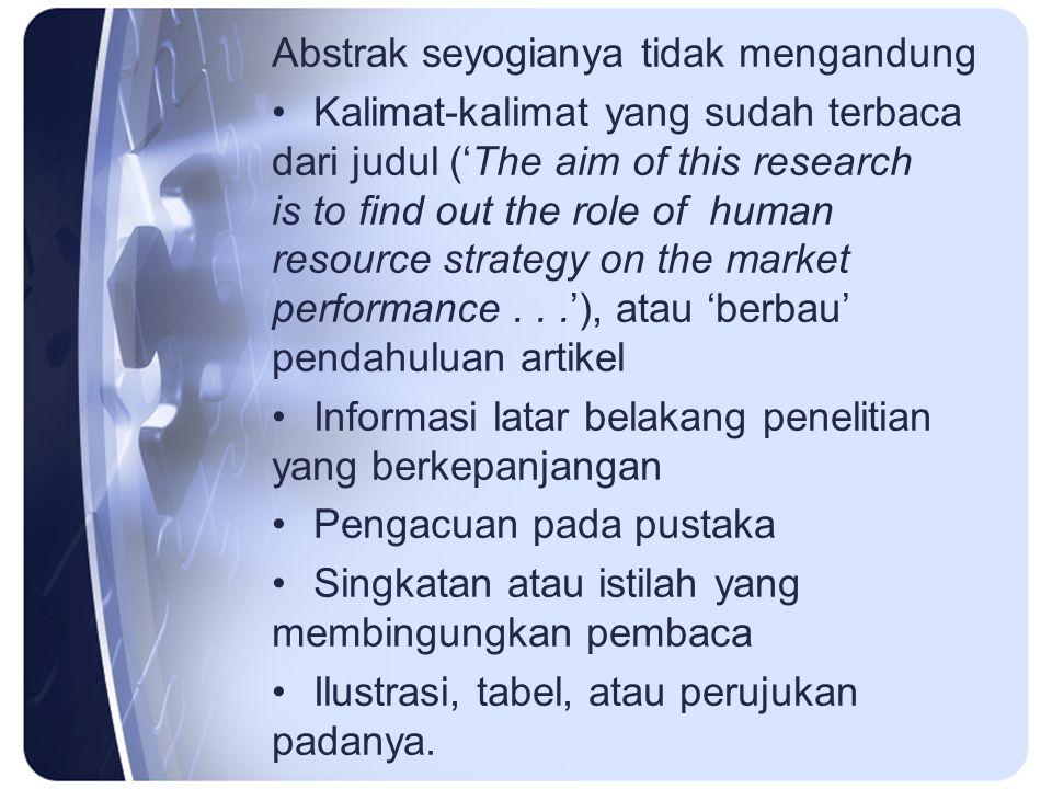 Abstrak seyogianya tidak mengandung Kalimat-kalimat yang sudah terbaca dari judul ('The aim of this research is to find out the role of human resource strategy on the market performance...'), atau 'berbau' pendahuluan artikel Informasi latar belakang penelitian yang berkepanjangan Pengacuan pada pustaka Singkatan atau istilah yang membingungkan pembaca Ilustrasi, tabel, atau perujukan padanya.