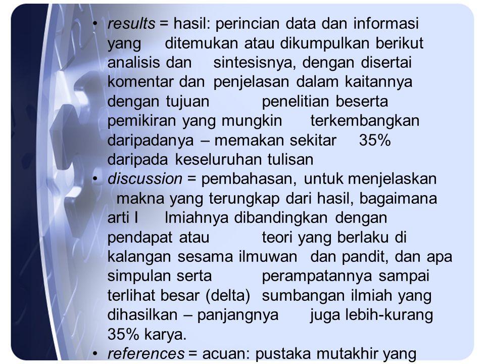 results = hasil: perincian data dan informasi yang ditemukan atau dikumpulkan berikut analisis dan sintesisnya, dengan disertai komentar dan penjelasan dalam kaitannya dengan tujuan penelitian beserta pemikiran yang mungkin terkembangkan daripadanya – memakan sekitar 35% daripada keseluruhan tulisan discussion = pembahasan, untuk menjelaskan makna yang terungkap dari hasil, bagaimana arti Ilmiahnya dibandingkan dengan pendapat atau teori yang berlaku di kalangan sesama ilmuwan dan pandit, dan apa simpulan serta perampatannya sampai terlihat besar (delta) sumbangan ilmiah yang dihasilkan – panjangnya juga lebih-kurang 35% karya.