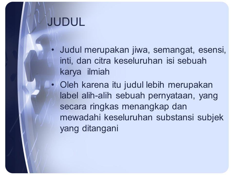 JUDUL Judul merupakan jiwa, semangat, esensi, inti, dan citra keseluruhan isi sebuah karya ilmiah Oleh karena itu judul lebih merupakan label alih-ali