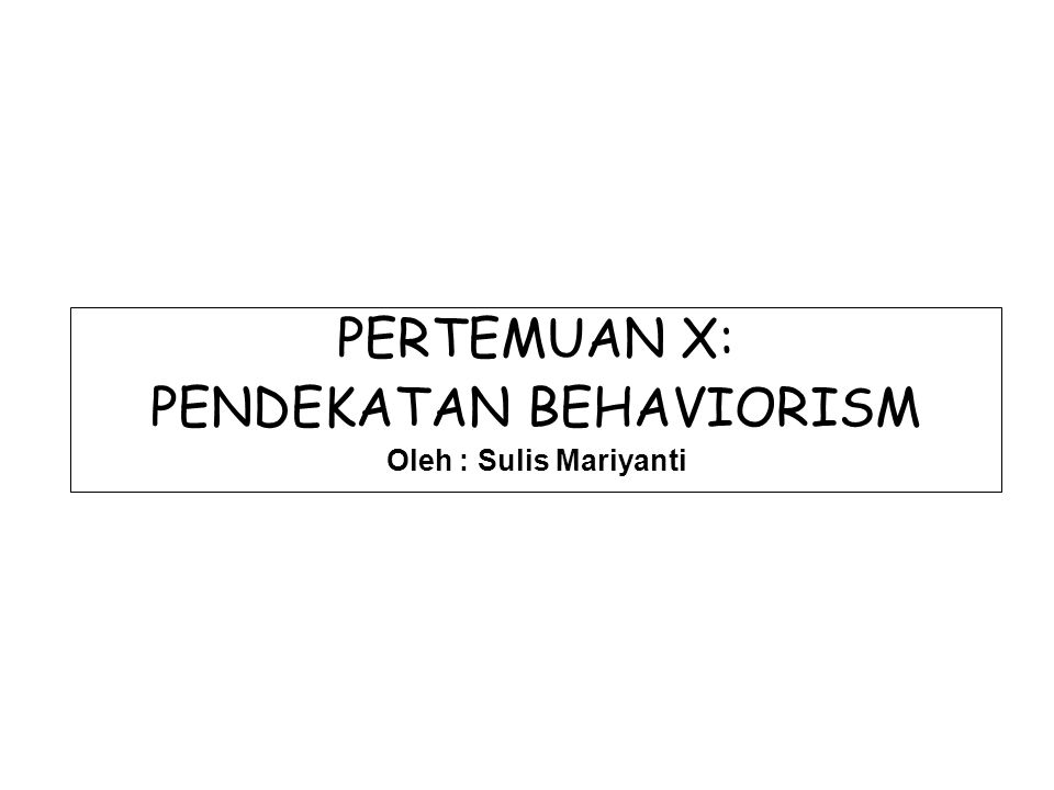 PERTEMUAN X: PENDEKATAN BEHAVIORISM Oleh : Sulis Mariyanti
