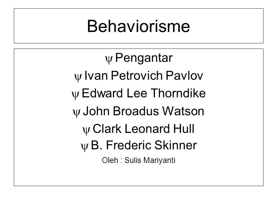 Behaviorisme  Pengantar  Ivan Petrovich Pavlov  Edward Lee Thorndike  John Broadus Watson  Clark Leonard Hull  B. Frederic Skinner Oleh : Sulis