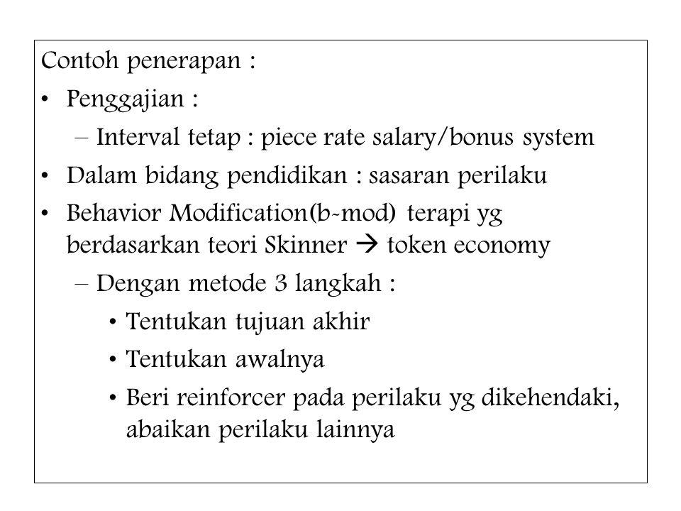 Contoh penerapan : Penggajian : –Interval tetap : piece rate salary/bonus system Dalam bidang pendidikan : sasaran perilaku Behavior Modification(b-mo