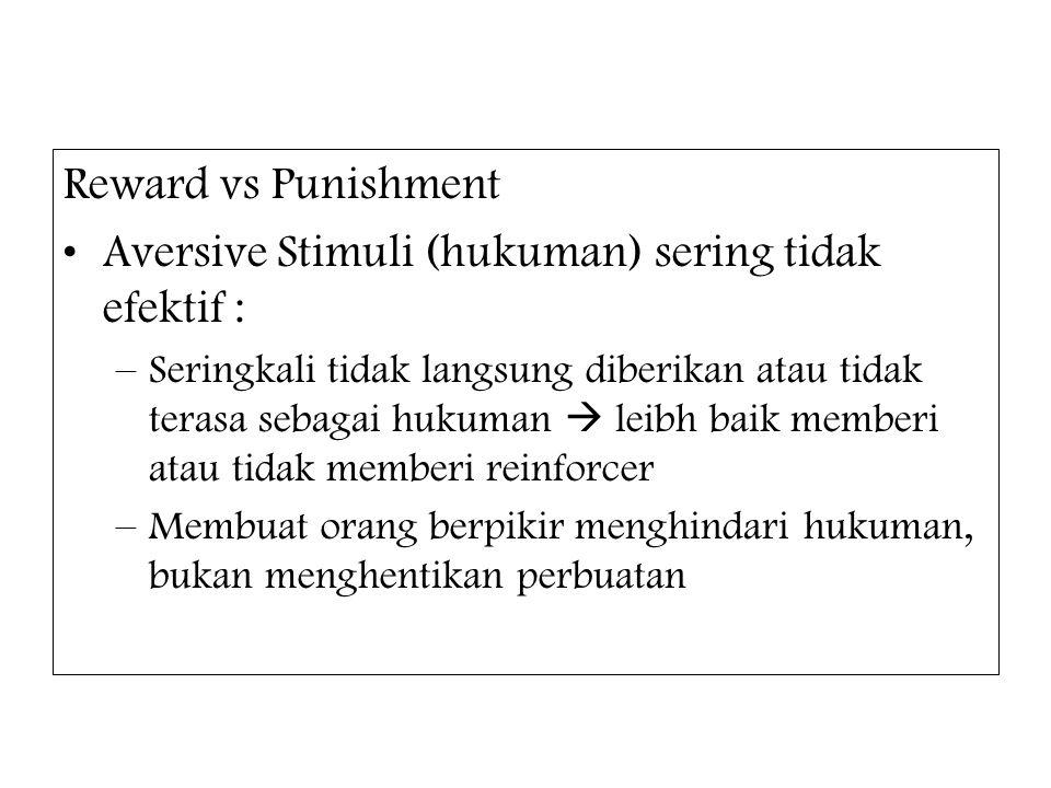Reward vs Punishment Aversive Stimuli (hukuman) sering tidak efektif : –Seringkali tidak langsung diberikan atau tidak terasa sebagai hukuman  leibh