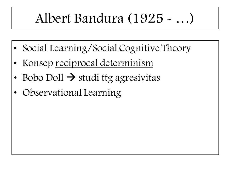 Albert Bandura (1925 - …) Social Learning/Social Cognitive Theory Konsep reciprocal determinism Bobo Doll  studi ttg agresivitas Observational Learni