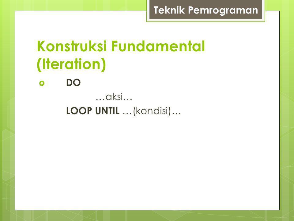 Konstruksi Fundamental (Iteration) Teknik Pemrograman  DO …aksi… LOOP UNTIL …(kondisi)…