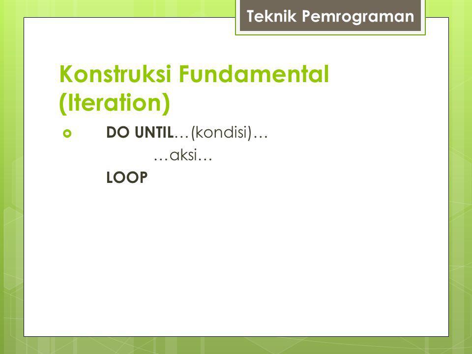 Konstruksi Fundamental (Iteration) Teknik Pemrograman  DO UNTIL …(kondisi)… …aksi… LOOP