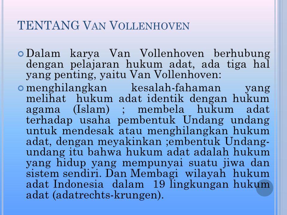 TENTANG V AN V OLLENHOVEN Dalam karya Van Vollenhoven berhubung dengan pelajaran hukum adat, ada tiga hal yang penting, yaitu Van Vollenhoven: menghilangkan kesalah-fahaman yang melihat hukum adat identik dengan hukum agama (Islam) ; membela hukum adat terhadap usaha pembentuk Undang undang untuk mendesak atau menghilangkan hukum adat, dengan meyakinkan ;embentuk Undang- undang itu bahwa hukum adat adalah hukum yang hidup yang mempunyai suatu jiwa dan sistem sendiri.