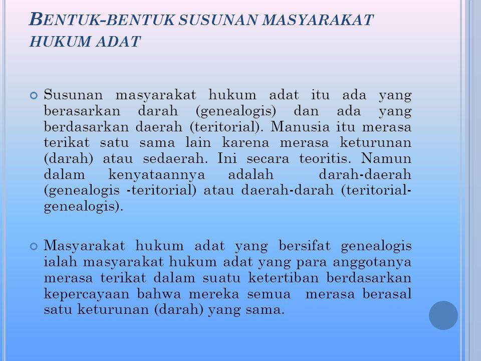 B ENTUK - BENTUK SUSUNAN MASYARAKAT HUKUM ADAT Susunan masyarakat hukum adat itu ada yang berasarkan darah (genealogis) dan ada yang berdasarkan daerah (teritorial).