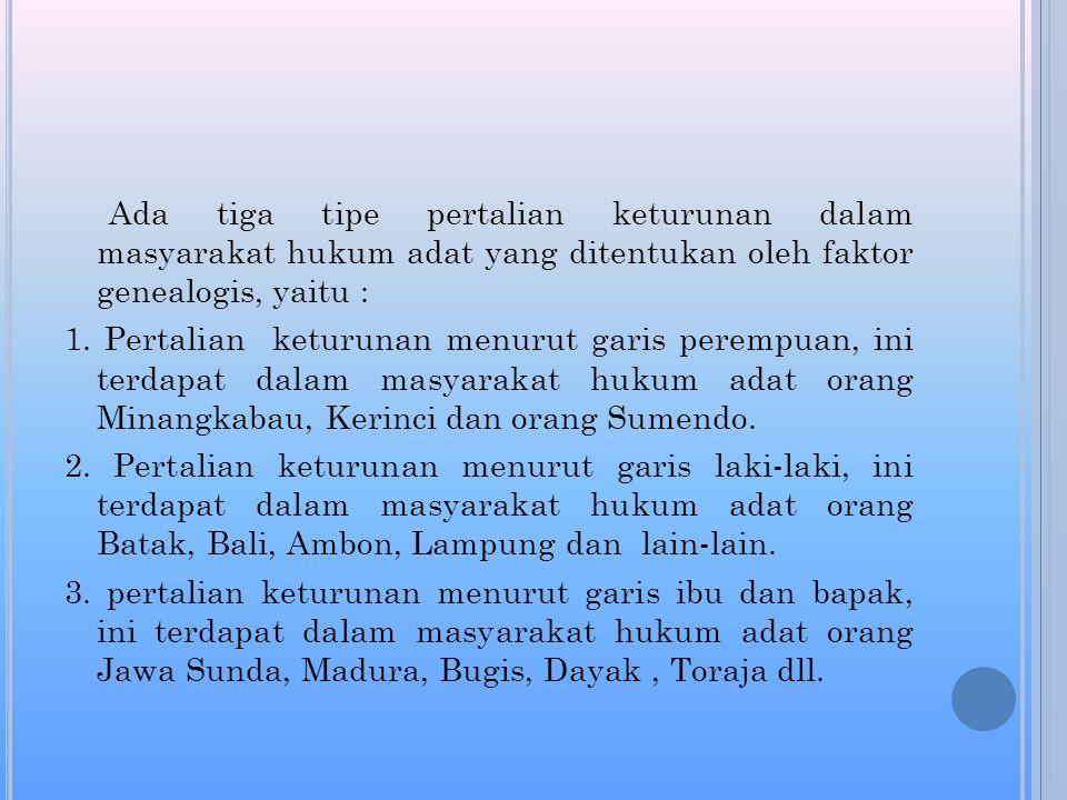 Ada tiga tipe pertalian keturunan dalam masyarakat hukum adat yang ditentukan oleh faktor genealogis, yaitu : 1.