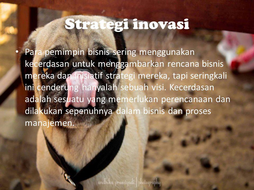 Strategi inovasi Para pemimpin bisnis sering menggunakan kecerdasan untuk menggambarkan rencana bisnis mereka dan inisiatif strategi mereka, tapi seringkali ini cenderung hanyalah sebuah visi.