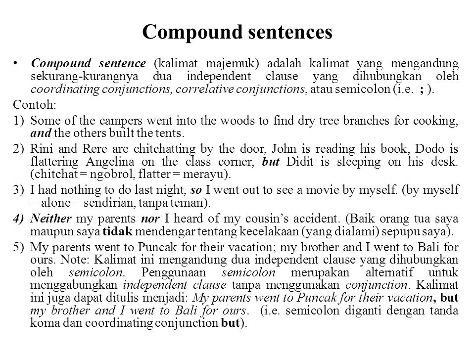 Compound sentences Compound sentence (kalimat majemuk) adalah kalimat yang mengandung sekurang-kurangnya dua independent clause yang dihubungkan oleh coordinating conjunctions, correlative conjunctions, atau semicolon (i.e.