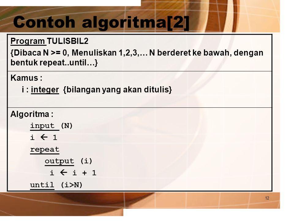 12 Contoh algoritma[2] Program TULISBIL2 {Dibaca N >= 0, Menuliskan 1,2,3,… N berderet ke bawah, dengan bentuk repeat..until…} Kamus : i : integer {bi