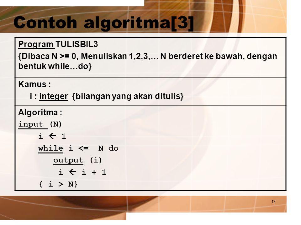 13 Contoh algoritma[3] Program TULISBIL3 {Dibaca N >= 0, Menuliskan 1,2,3,… N berderet ke bawah, dengan bentuk while…do} Kamus : i : integer {bilangan