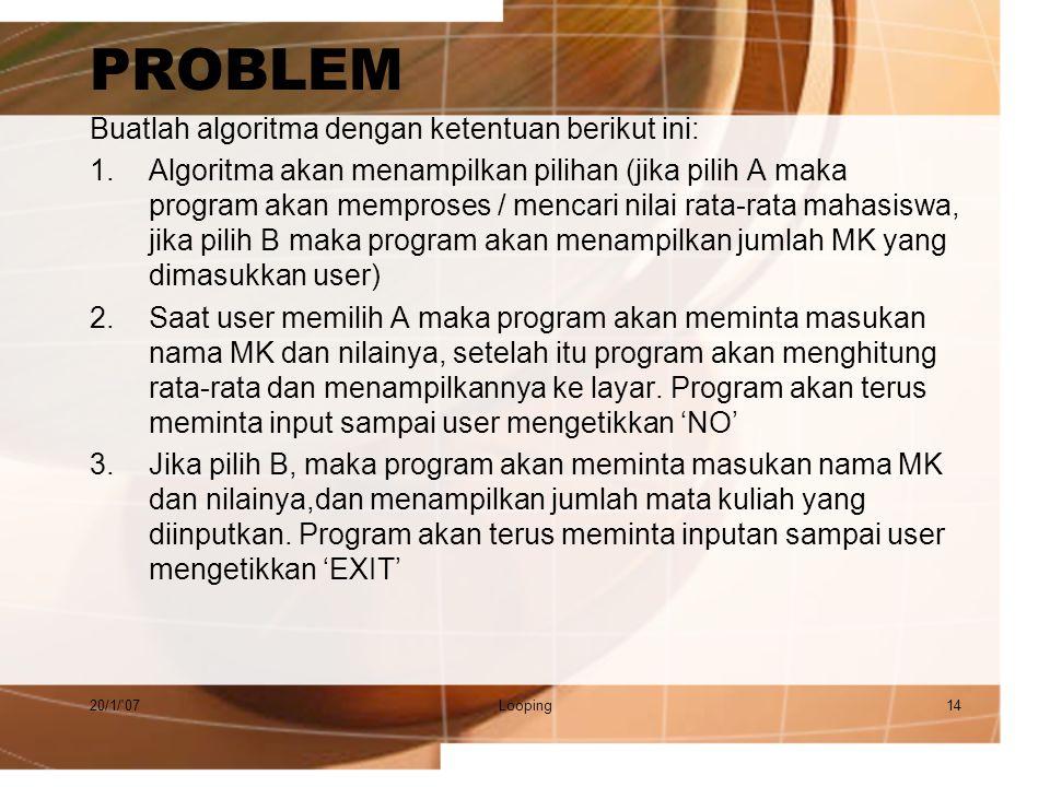 PROBLEM Buatlah algoritma dengan ketentuan berikut ini: 1.Algoritma akan menampilkan pilihan (jika pilih A maka program akan memproses / mencari nilai