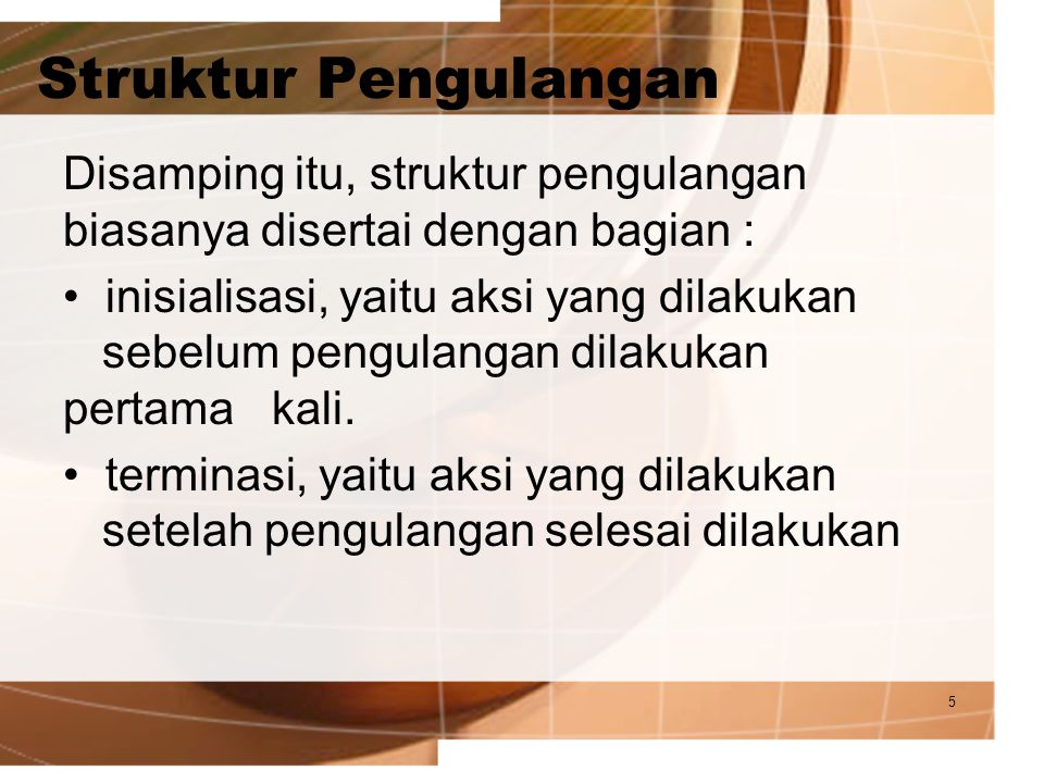 5 Struktur Pengulangan Disamping itu, struktur pengulangan biasanya disertai dengan bagian : inisialisasi, yaitu aksi yang dilakukan sebelum pengulang