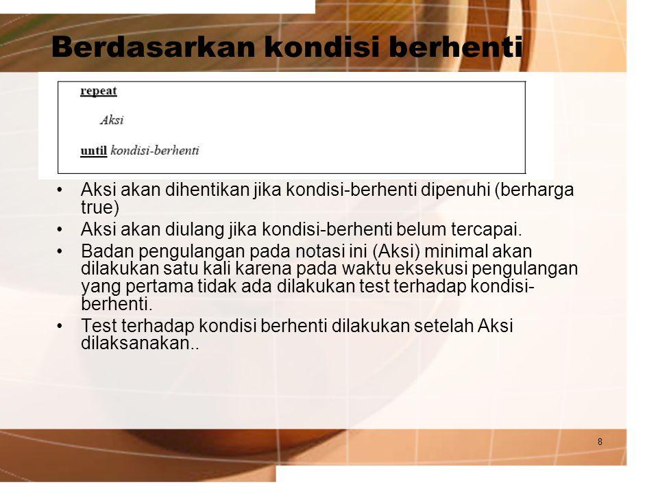 9 Berdasarkan kondisi pengulangan Aksi akan dilakukan selama kondisi-pengulangan masih dipenuhi (berharga true).