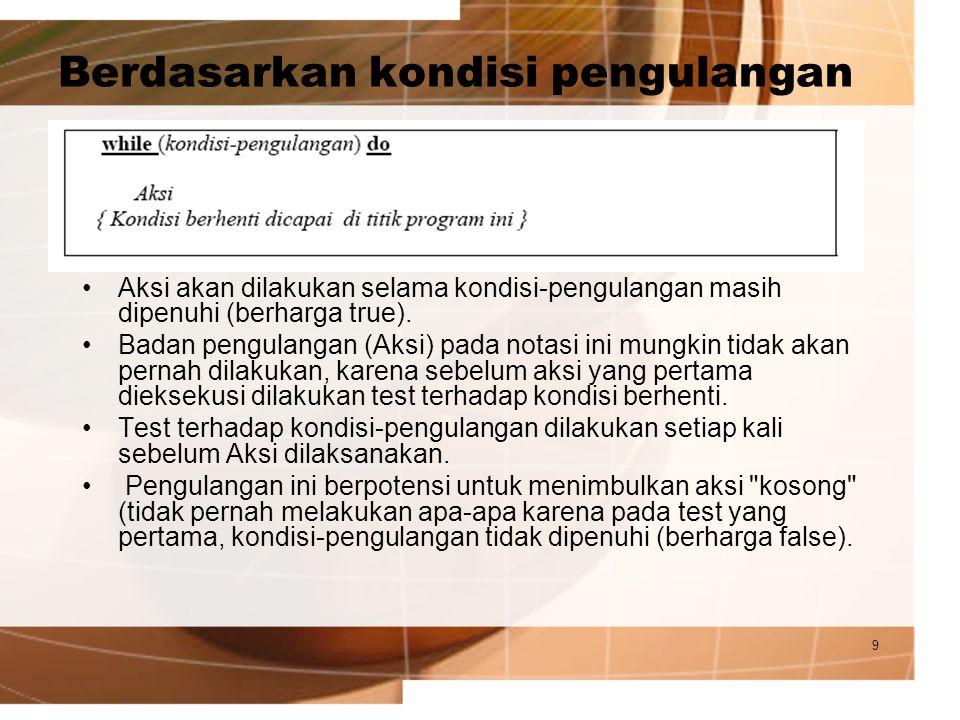 9 Berdasarkan kondisi pengulangan Aksi akan dilakukan selama kondisi-pengulangan masih dipenuhi (berharga true). Badan pengulangan (Aksi) pada notasi