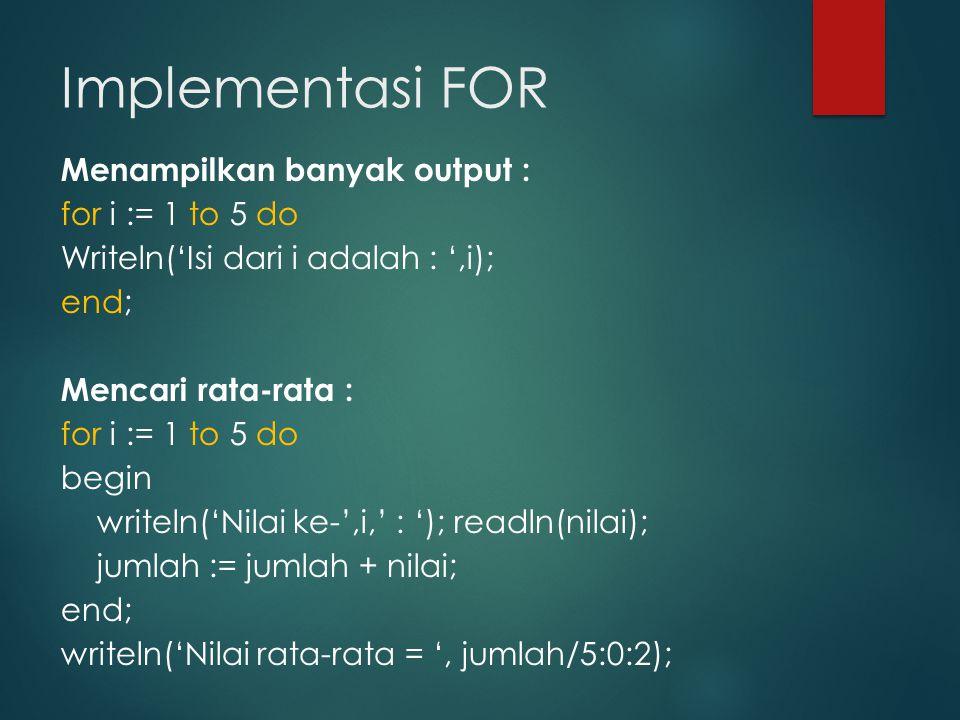 Implementasi FOR Menampilkan banyak output : for i := 1 to 5 do Writeln('Isi dari i adalah : ',i); end; Mencari rata-rata : for i := 1 to 5 do begin writeln('Nilai ke-',i,' : '); readln(nilai); jumlah := jumlah + nilai; end; writeln('Nilai rata-rata = ', jumlah/5:0:2);