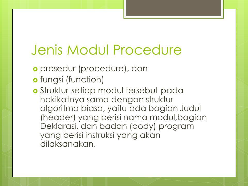 Jenis Modul Procedure  prosedur (procedure), dan  fungsi (function)  Struktur setiap modul tersebut pada hakikatnya sama dengan struktur algoritma biasa, yaitu ada bagian Judul (header) yang berisi nama modul,bagian Deklarasi, dan badan (body) program yang berisi instruksi yang akan dilaksanakan.