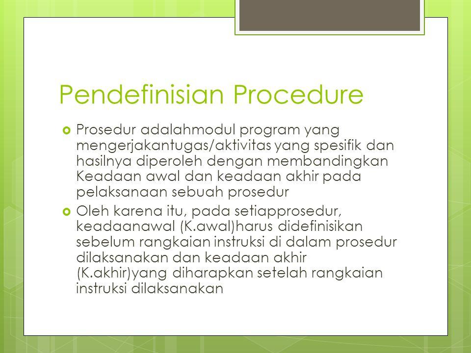 Pendefinisian Procedure  Prosedur adalahmodul program yang mengerjakantugas/aktivitas yang spesifik dan hasilnya diperoleh dengan membandingkan Keadaan awal dan keadaan akhir pada pelaksanaan sebuah prosedur  Oleh karena itu, pada setiapprosedur, keadaanawal (K.awal)harus didefinisikan sebelum rangkaian instruksi di dalam prosedur dilaksanakan dan keadaan akhir (K.akhir)yang diharapkan setelah rangkaian instruksi dilaksanakan