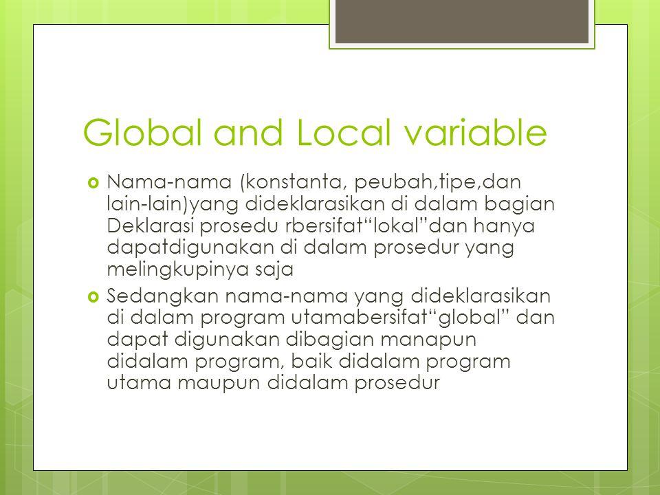 Global and Local variable  Nama-nama (konstanta, peubah,tipe,dan lain-lain)yang dideklarasikan di dalam bagian Deklarasi prosedu rbersifat lokal dan hanya dapatdigunakan di dalam prosedur yang melingkupinya saja  Sedangkan nama-nama yang dideklarasikan di dalam program utamabersifat global dan dapat digunakan dibagian manapun didalam program, baik didalam program utama maupun didalam prosedur