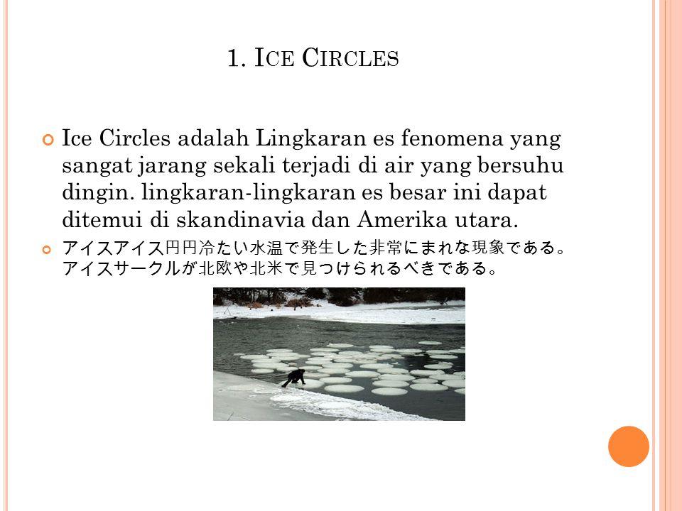 1. I CE C IRCLES Ice Circles adalah Lingkaran es fenomena yang sangat jarang sekali terjadi di air yang bersuhu dingin. lingkaran-lingkaran es besar i