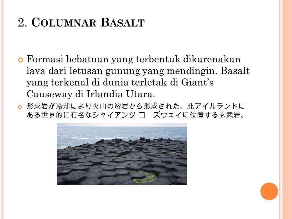 2. C OLUMNAR B ASALT Formasi bebatuan yang terbentuk dikarenakan lava dari letusan gunung yang mendingin. Basalt yang terkenal di dunia terletak di Gi