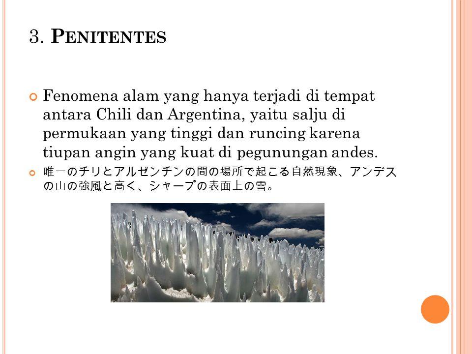 3. P ENITENTES Fenomena alam yang hanya terjadi di tempat antara Chili dan Argentina, yaitu salju di permukaan yang tinggi dan runcing karena tiupan a