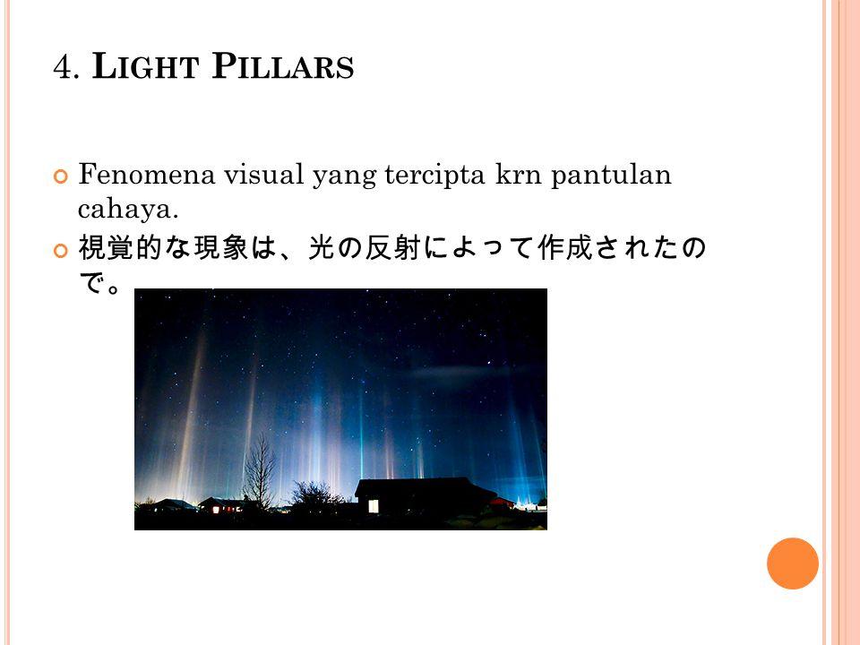 4. L IGHT P ILLARS Fenomena visual yang tercipta krn pantulan cahaya. 視覚的な現象は、光の反射によって作成されたの で。