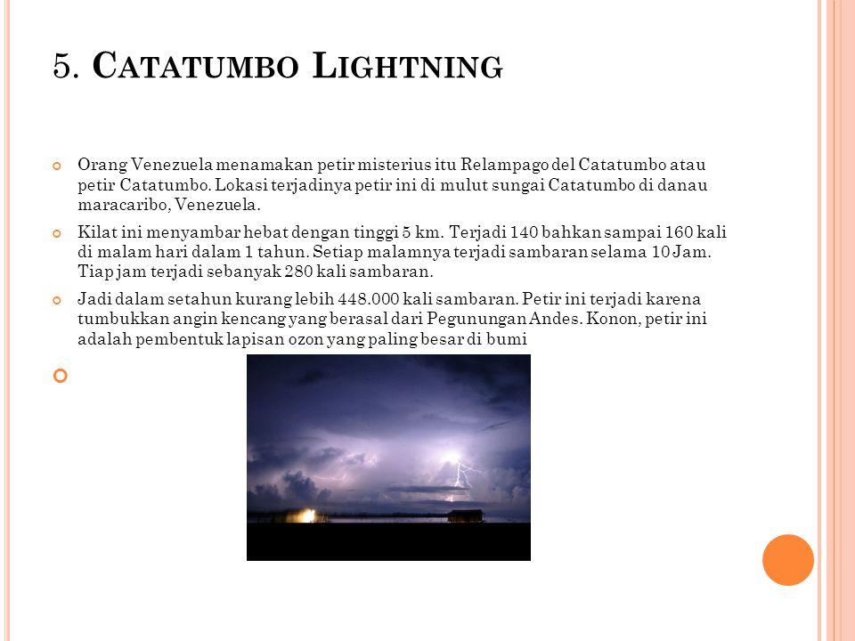 5. C ATATUMBO L IGHTNING Orang Venezuela menamakan petir misterius itu Relampago del Catatumbo atau petir Catatumbo. Lokasi terjadinya petir ini di mu