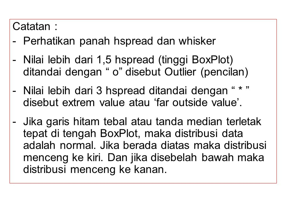 Catatan : -Perhatikan panah hspread dan whisker -Nilai lebih dari 1,5 hspread (tinggi BoxPlot) ditandai dengan o disebut Outlier (pencilan) -Nilai lebih dari 3 hspread ditandai dengan * disebut extrem value atau 'far outside value'.