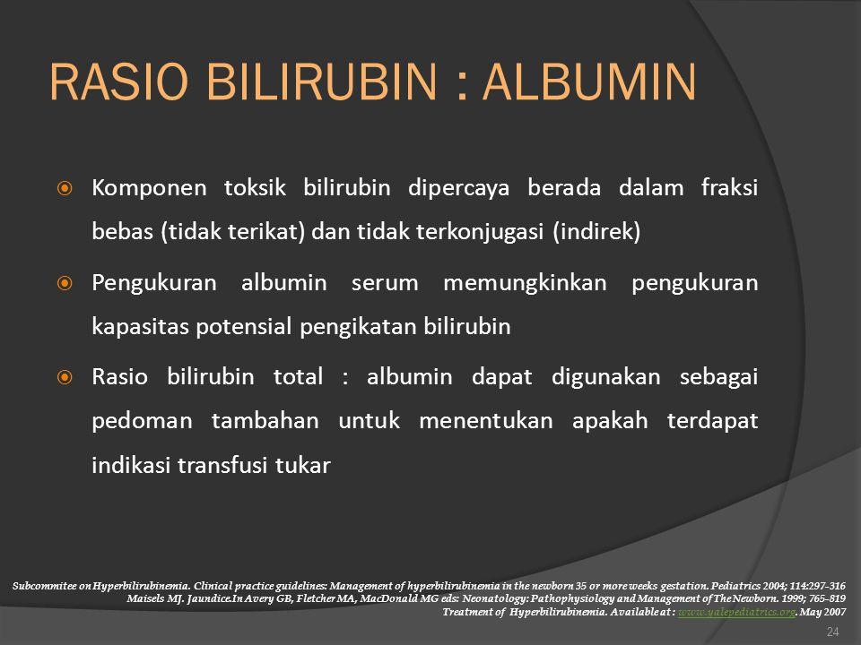 RASIO BILIRUBIN : ALBUMIN  Komponen toksik bilirubin dipercaya berada dalam fraksi bebas (tidak terikat) dan tidak terkonjugasi (indirek)  Pengukuran albumin serum memungkinkan pengukuran kapasitas potensial pengikatan bilirubin  Rasio bilirubin total : albumin dapat digunakan sebagai pedoman tambahan untuk menentukan apakah terdapat indikasi transfusi tukar 24 Subcommitee on Hyperbilirubinemia.
