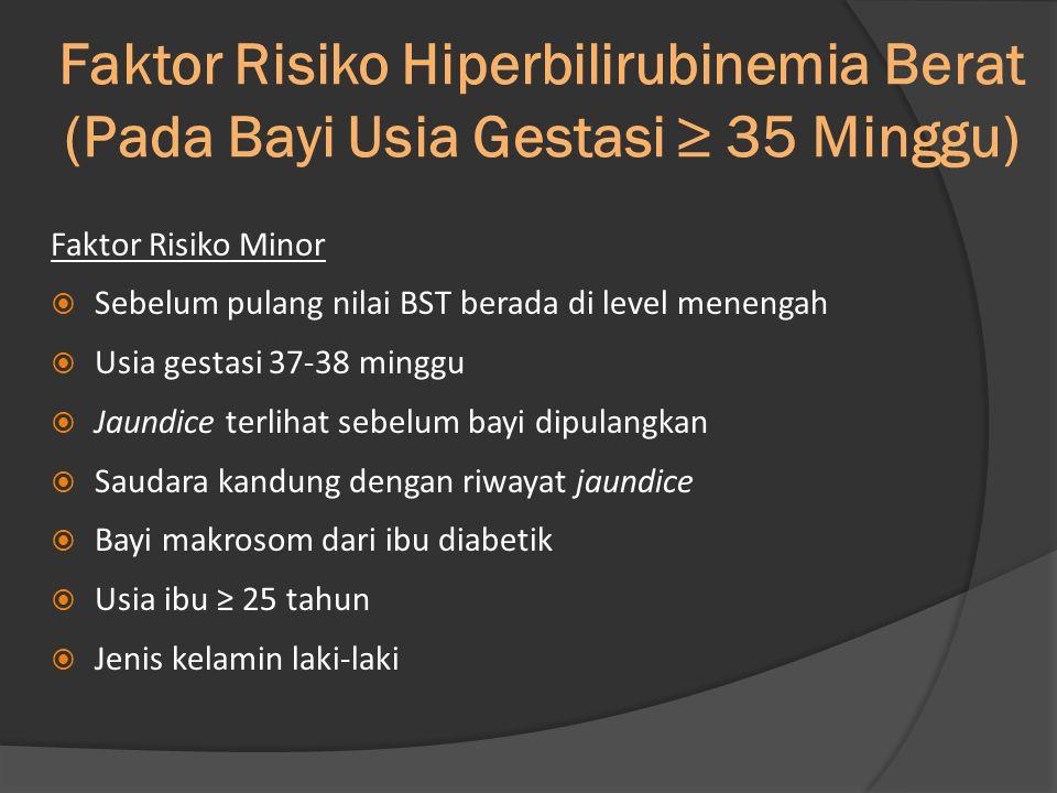 Faktor Risiko Hiperbilirubinemia Berat (Pada Bayi Usia Gestasi ≥ 35 Minggu) Faktor Risiko Minor  Sebelum pulang nilai BST berada di level menengah  Usia gestasi 37-38 minggu  Jaundice terlihat sebelum bayi dipulangkan  Saudara kandung dengan riwayat jaundice  Bayi makrosom dari ibu diabetik  Usia ibu ≥ 25 tahun  Jenis kelamin laki-laki