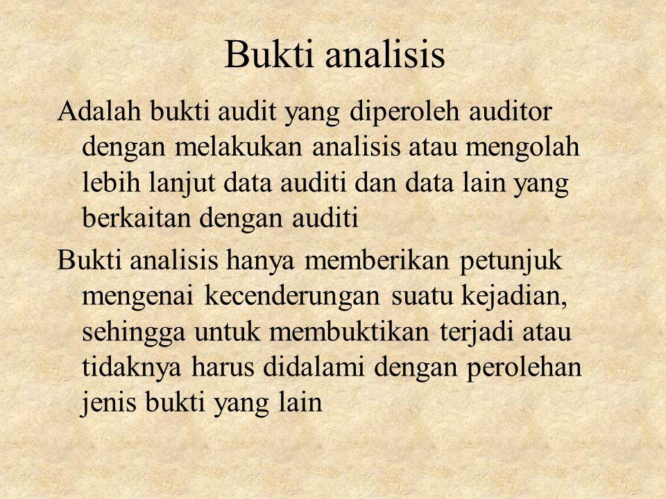 Bukti analisis Adalah bukti audit yang diperoleh auditor dengan melakukan analisis atau mengolah lebih lanjut data auditi dan data lain yang berkaitan dengan auditi Bukti analisis hanya memberikan petunjuk mengenai kecenderungan suatu kejadian, sehingga untuk membuktikan terjadi atau tidaknya harus didalami dengan perolehan jenis bukti yang lain