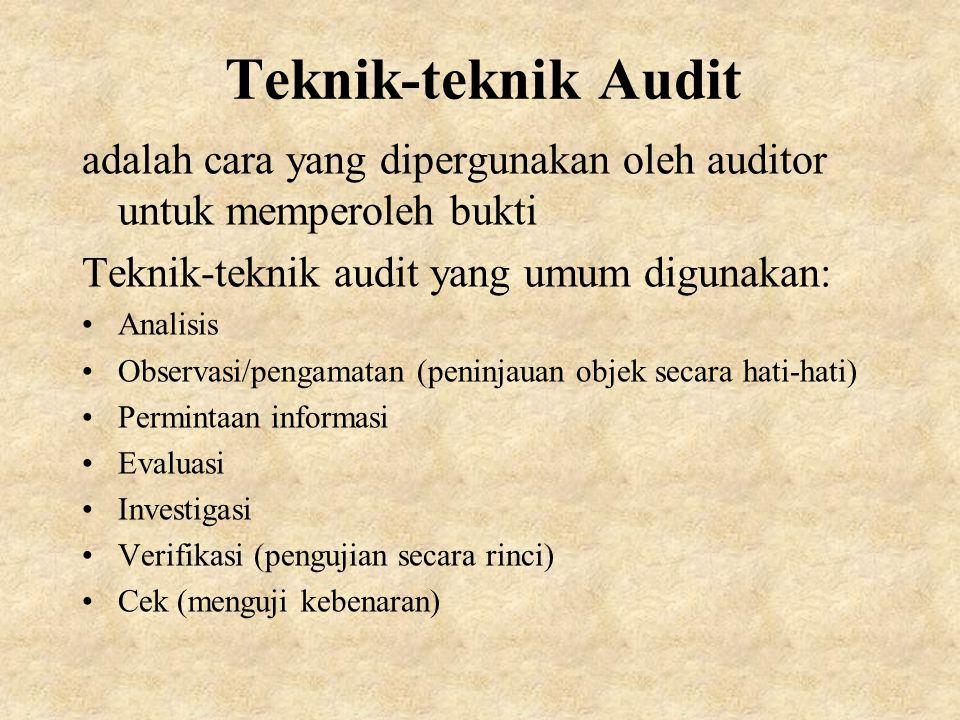 Teknik-teknik Audit adalah cara yang dipergunakan oleh auditor untuk memperoleh bukti Teknik-teknik audit yang umum digunakan: Analisis Observasi/pengamatan (peninjauan objek secara hati-hati) Permintaan informasi Evaluasi Investigasi Verifikasi (pengujian secara rinci) Cek (menguji kebenaran)