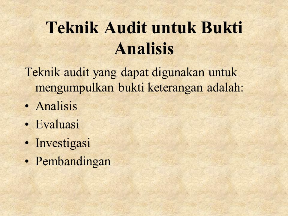 Teknik Audit untuk Bukti Analisis Teknik audit yang dapat digunakan untuk mengumpulkan bukti keterangan adalah: Analisis Evaluasi Investigasi Pembandingan