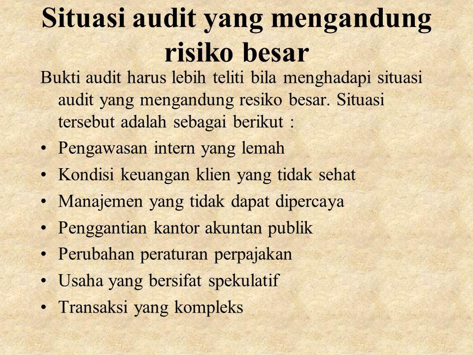 Situasi audit yang mengandung risiko besar Bukti audit harus lebih teliti bila menghadapi situasi audit yang mengandung resiko besar.