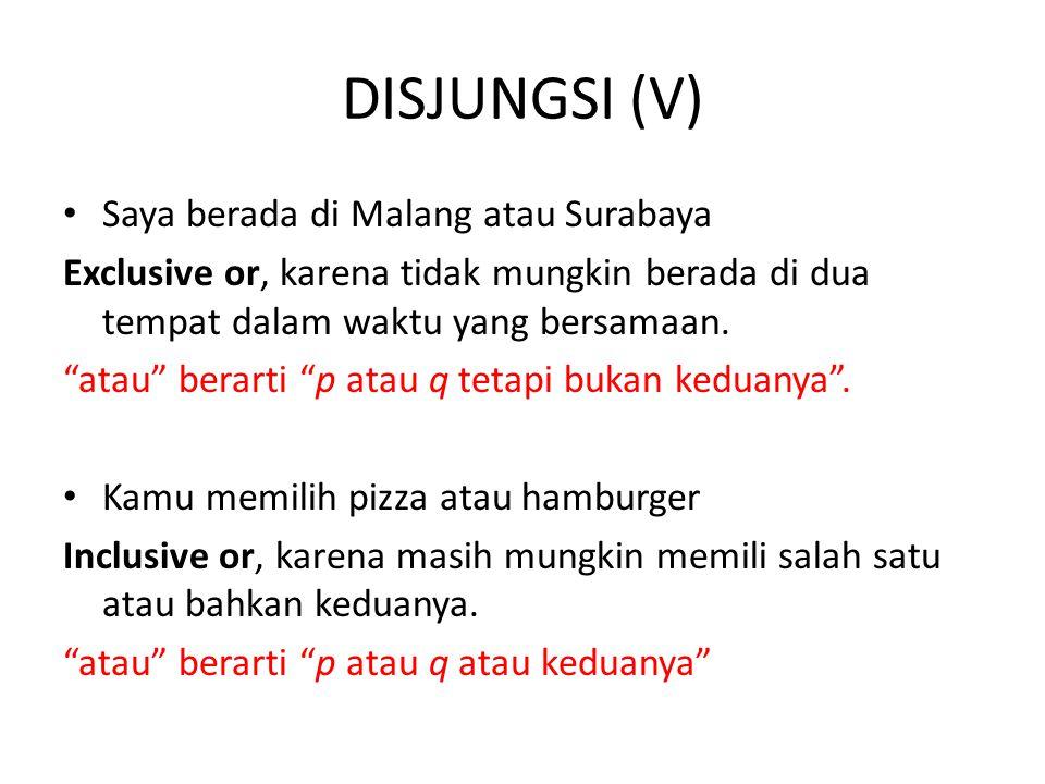 DISJUNGSI (V) Saya berada di Malang atau Surabaya Exclusive or, karena tidak mungkin berada di dua tempat dalam waktu yang bersamaan.