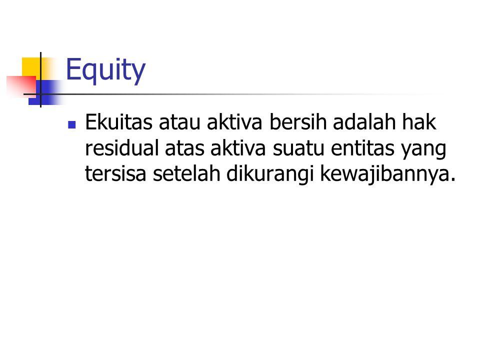 Equity Ekuitas atau aktiva bersih adalah hak residual atas aktiva suatu entitas yang tersisa setelah dikurangi kewajibannya.